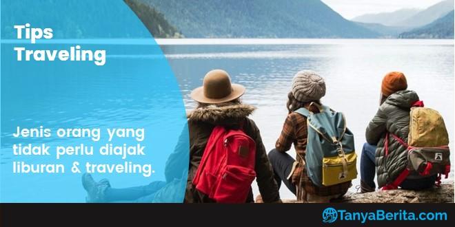 Tipe Manusia yang Wajib Dihindari untuk Diajak Traveling dan Liburan Bareng